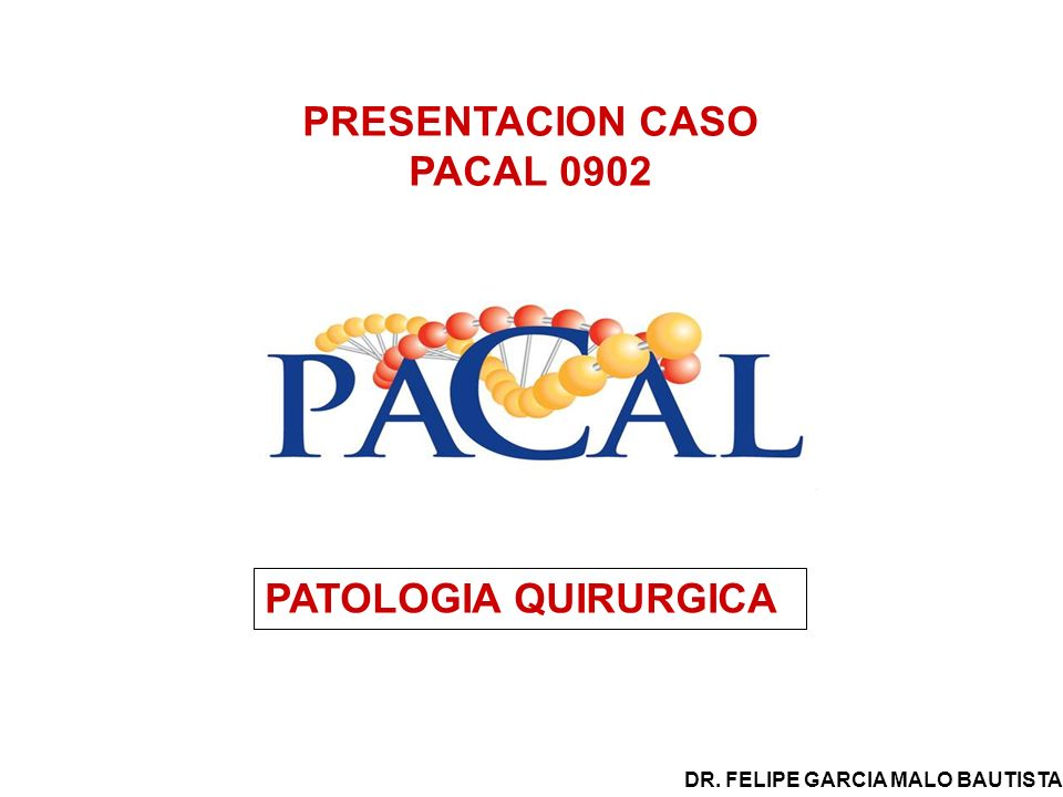 PRESENTACION CASO PACAL 0902 PATOLOGIA QUIRURGICA DR. FELIPE GARCIA MALO BAUTISTA