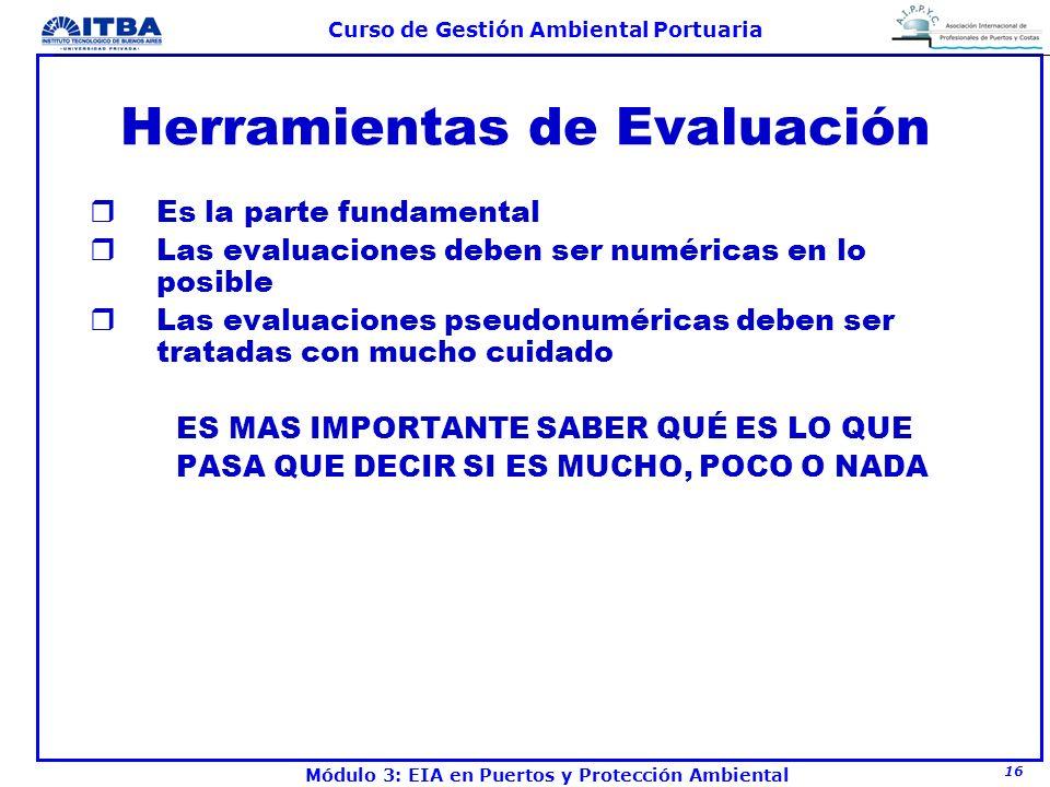 16 Curso de Gestión Ambiental Portuaria Módulo 3: EIA en Puertos y Protección Ambiental Herramientas de Evaluación rEs la parte fundamental rLas evalu