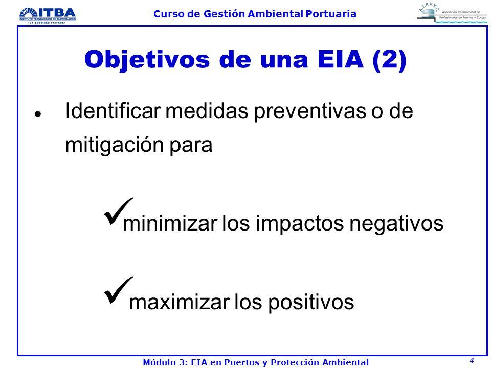 5 Curso de Gestión Ambiental Portuaria Módulo 3: EIA en Puertos y Protección Ambiental Objetivos de una EIA (3) l Determinar si el proyecto es aceptable desde el punto de vista ambiental y económico l En el análisis económico se incluyen los costos de medidas mitigatorias