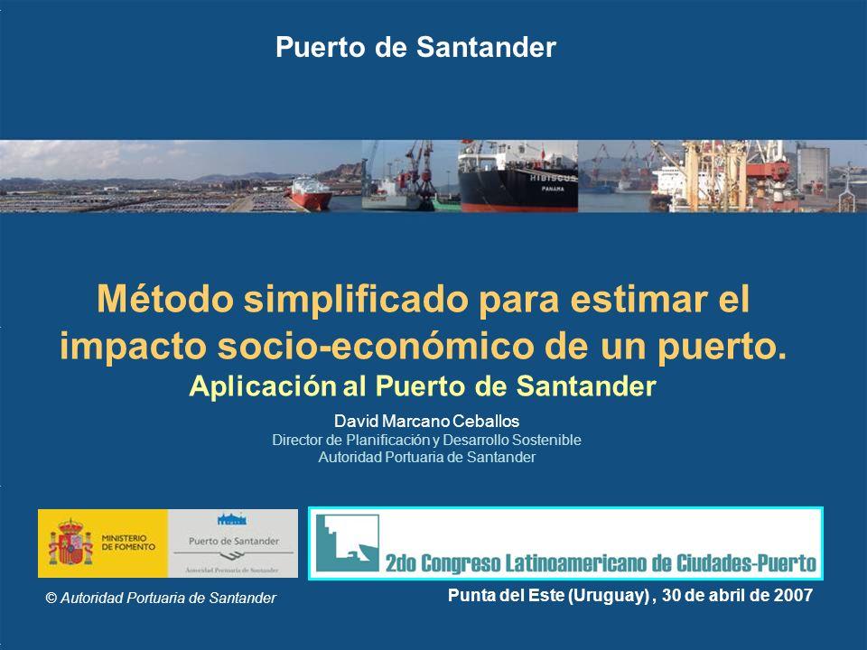 © Autoridad Portuaria de Santander Punta del Este (Uruguay), 30 de abril de 2007 Método simplificado para estimar el impacto socio-económico de un pue
