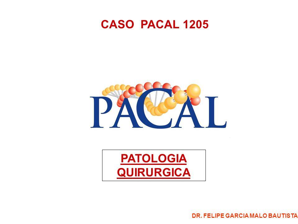 CASO PACAL 1205 PATOLOGIA QUIRURGICA DR. FELIPE GARCIA MALO BAUTISTA