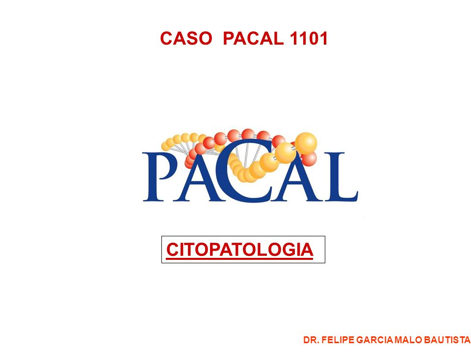 CASO PACAL 1101 CITOPATOLOGIA DR. FELIPE GARCIA MALO BAUTISTA
