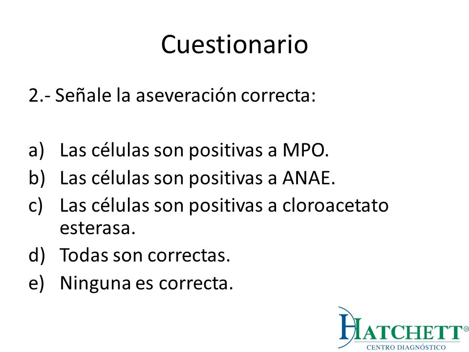 Cuestionario 2.- Señale la aseveración correcta: a)Las células son positivas a MPO. b)Las células son positivas a ANAE. c)Las células son positivas a