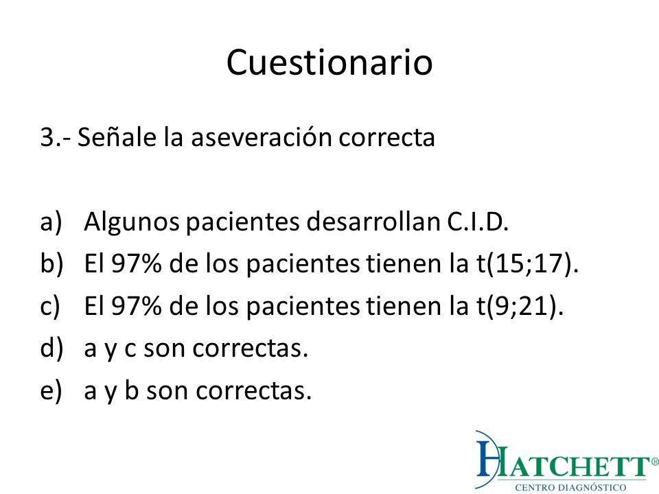 Cuestionario 3.- Señale la aseveración correcta a)Algunos pacientes desarrollan C.I.D. b)El 97% de los pacientes tienen la t(15;17). c)El 97% de los p