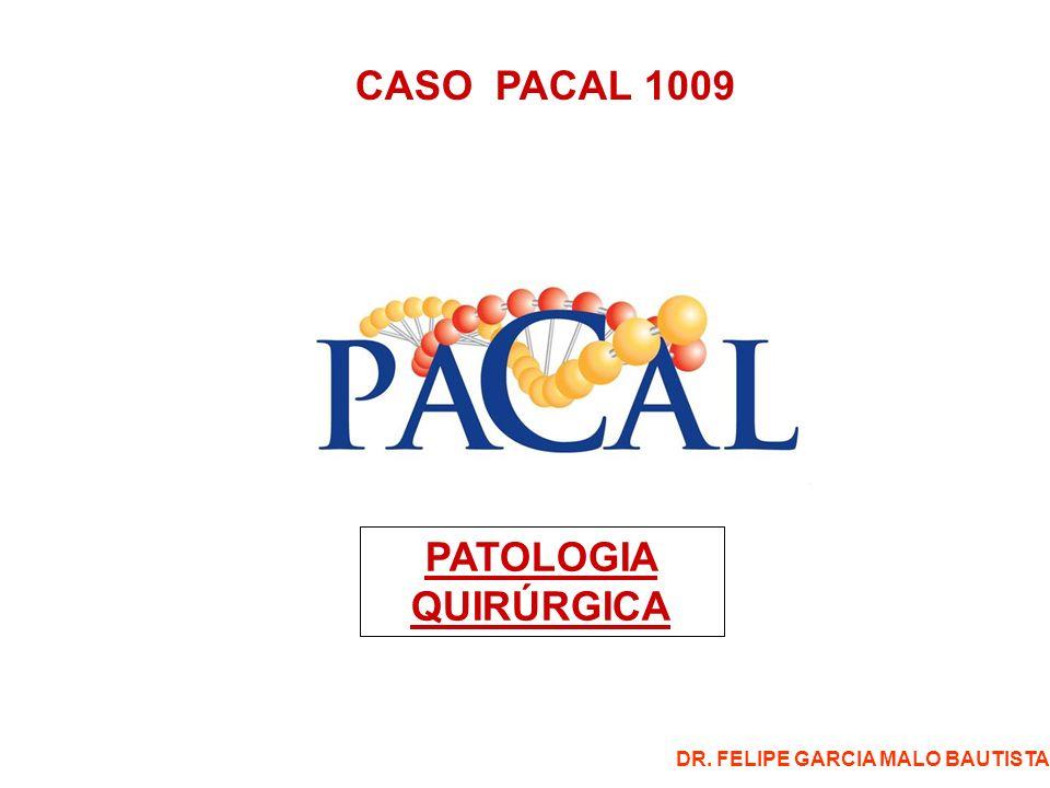 CASO PACAL 1009 PATOLOGIA QUIRÚRGICA DR. FELIPE GARCIA MALO BAUTISTA