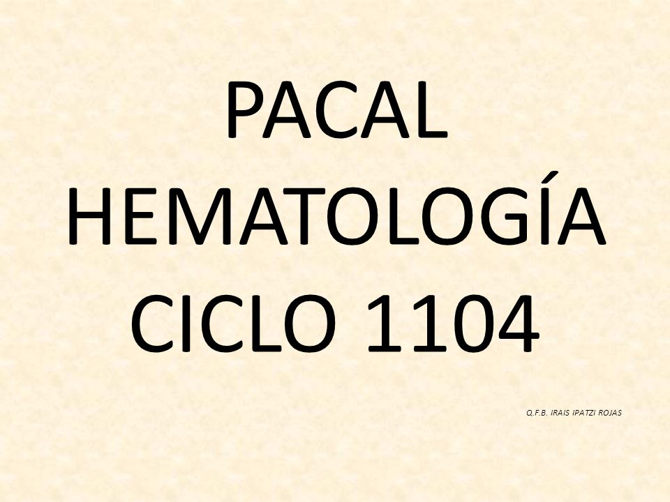 PACAL HEMATOLOGÍA CICLO 1104 Q.F.B. IRAIS IPATZI ROJAS
