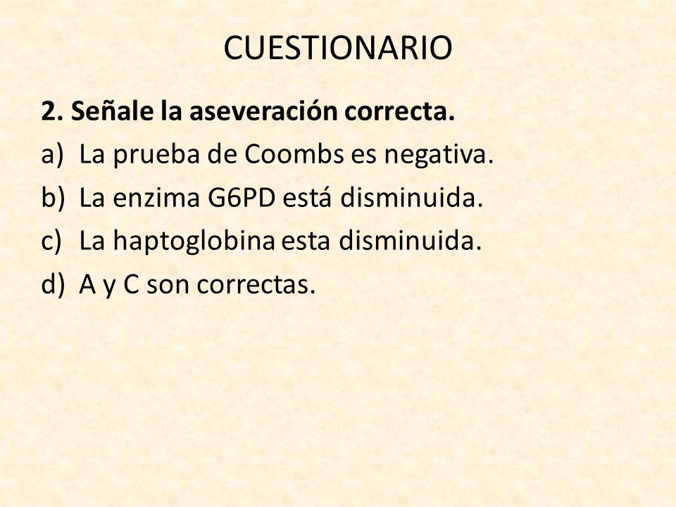 CUESTIONARIO 2. Señale la aseveración correcta. a)La prueba de Coombs es negativa. b)La enzima G6PD está disminuida. c)La haptoglobina esta disminuida