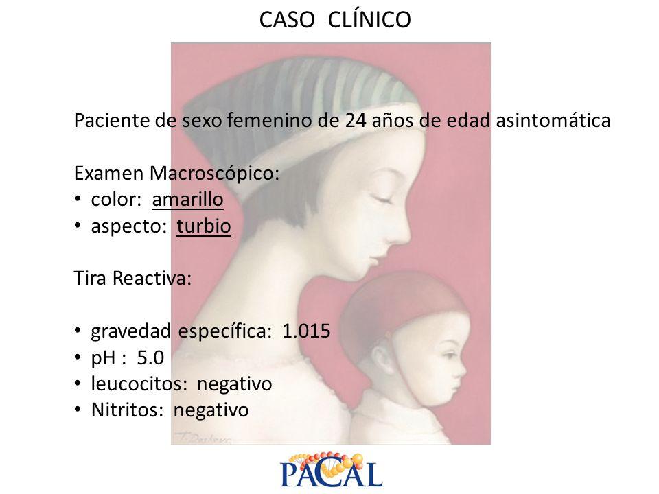 CASO CLÍNICO Paciente de sexo femenino de 24 años de edad asintomática Examen Macroscópico: color: amarillo aspecto: turbio Tira Reactiva: gravedad es