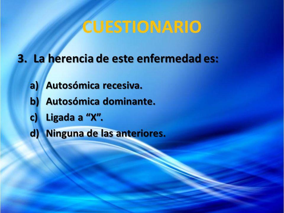 CUESTIONARIO 3.La herencia de este enfermedad es: a)Autosómica recesiva. b)Autosómica dominante. c)Ligada a X. d)Ninguna de las anteriores.