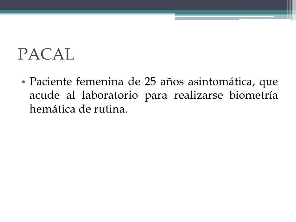 PACAL Paciente femenina de 25 años asintomática, que acude al laboratorio para realizarse biometría hemática de rutina.