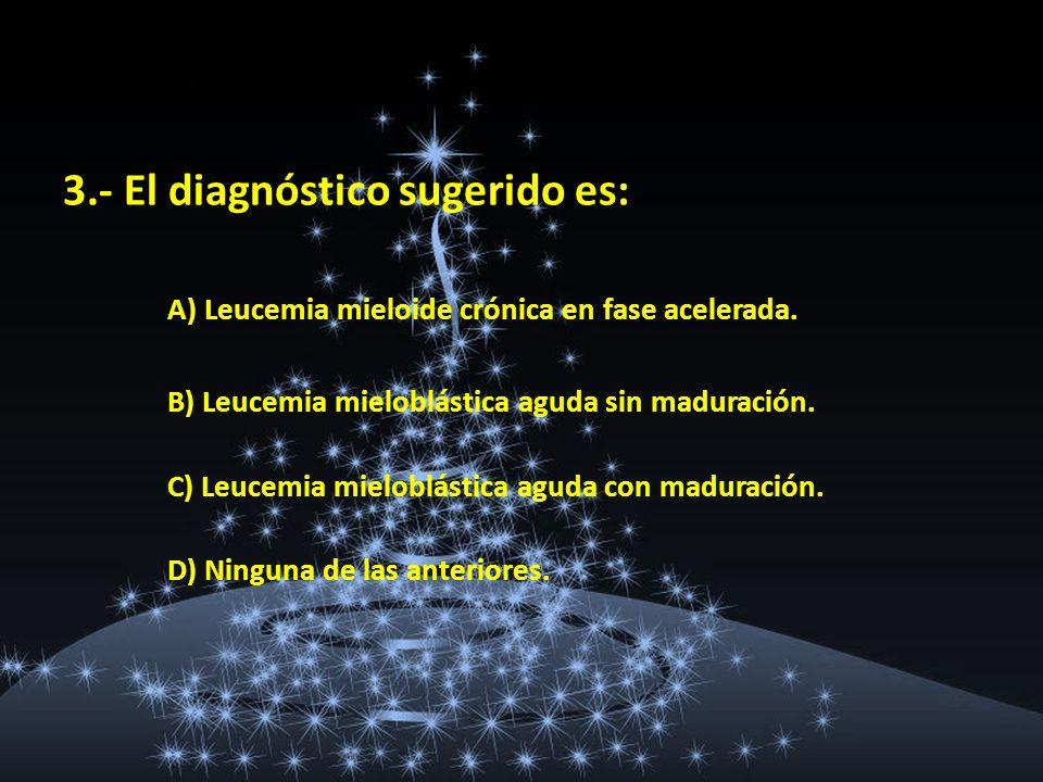 Cuestionario 3.- El diagnóstico sugerido es: A) Leucemia mieloide crónica en fase acelerada. B) Leucemia mieloblástica aguda sin maduración. C) Leucem