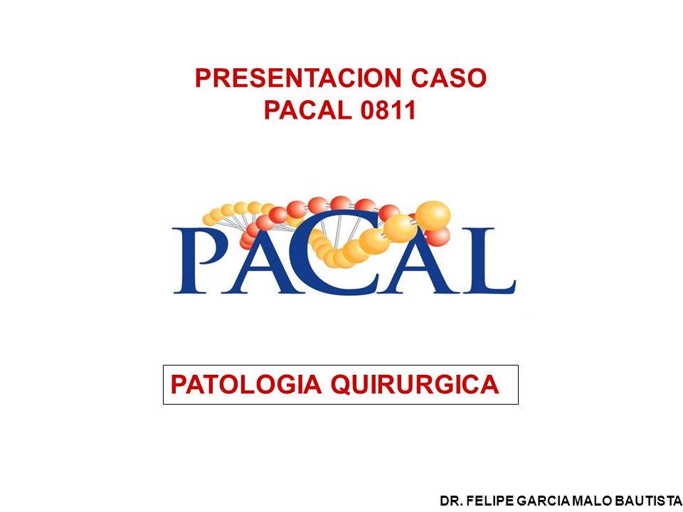 PRESENTACION CASO PACAL 0811 PATOLOGIA QUIRURGICA DR. FELIPE GARCIA MALO BAUTISTA