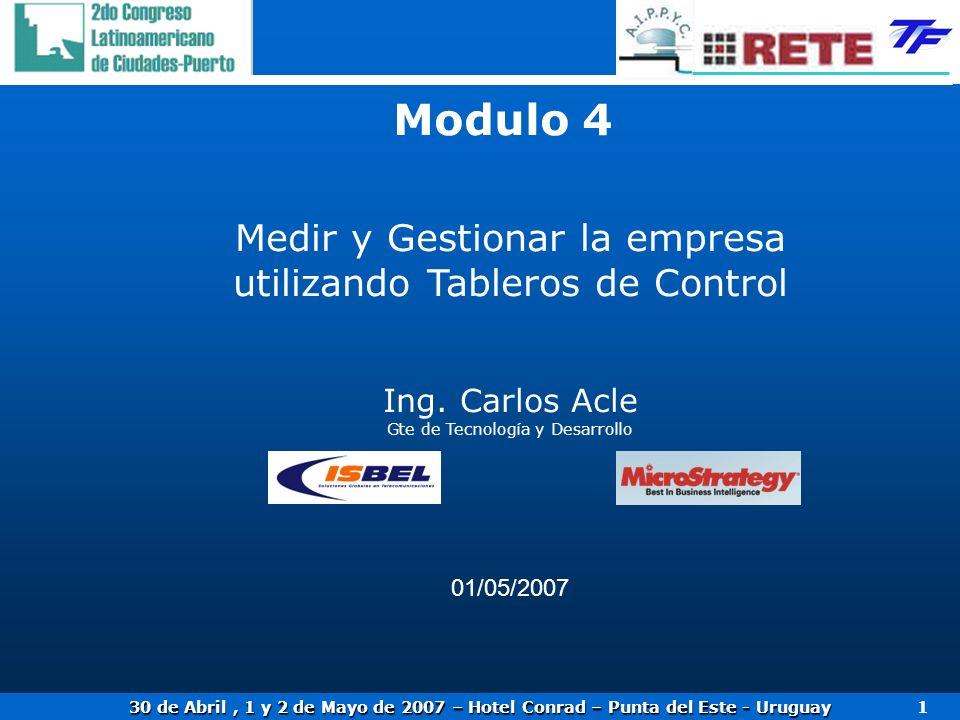 30 de Abril, 1 y 2 de Mayo de 2007 – Hotel Conrad – Punta del Este - Uruguay 1 Medir y Gestionar la empresa utilizando Tableros de Control Ing. Carlos