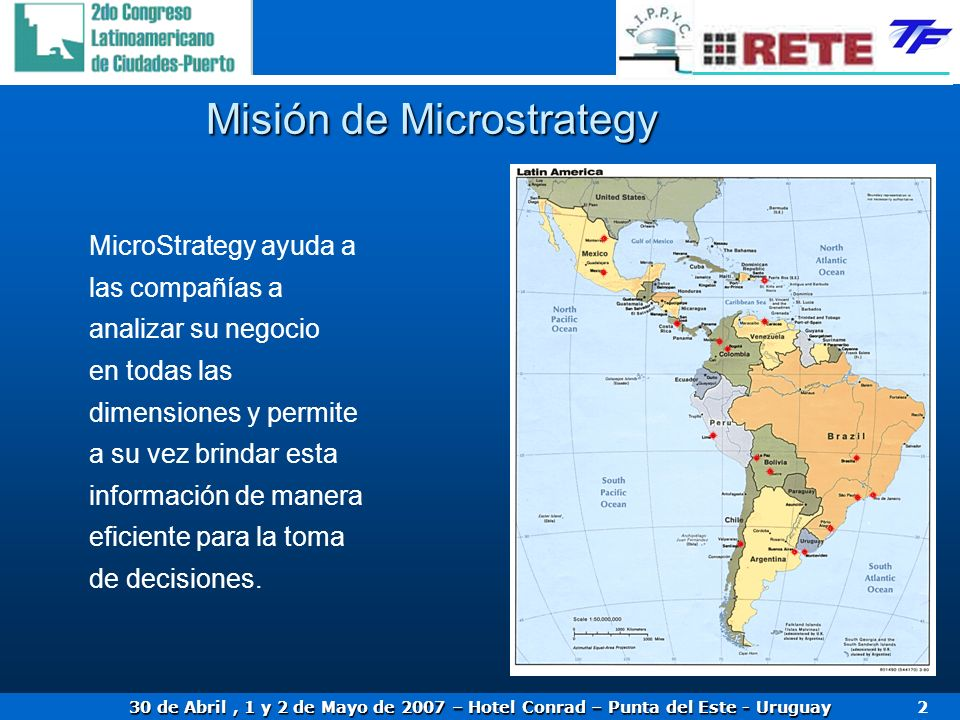 30 de Abril, 1 y 2 de Mayo de 2007 – Hotel Conrad – Punta del Este - Uruguay 2 Misión de Microstrategy MicroStrategy ayuda a las compañías a analizar su negocio en todas las dimensiones y permite a su vez brindar esta información de manera eficiente para la toma de decisiones.
