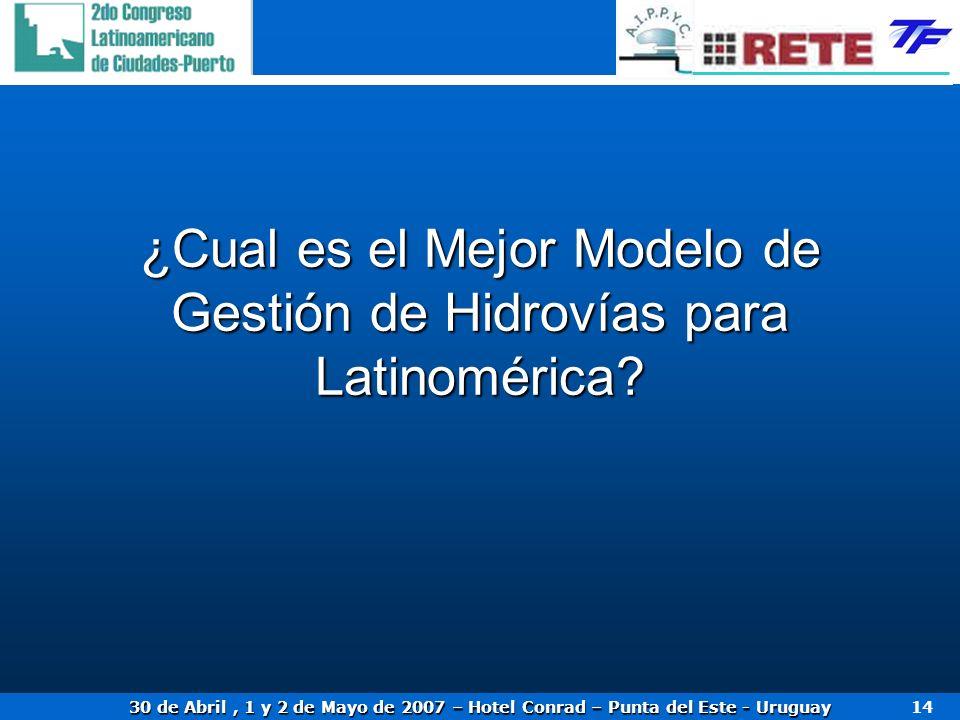 30 de Abril, 1 y 2 de Mayo de 2007 – Hotel Conrad – Punta del Este - Uruguay 14 ¿Cual es el Mejor Modelo de Gestión de Hidrovías para Latinomérica?