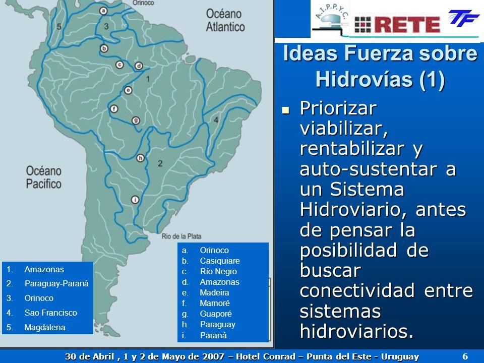 30 de Abril, 1 y 2 de Mayo de 2007 – Hotel Conrad – Punta del Este - Uruguay 6 Ideas Fuerza sobre Hidrovías (1) Priorizar viabilizar, rentabilizar y a