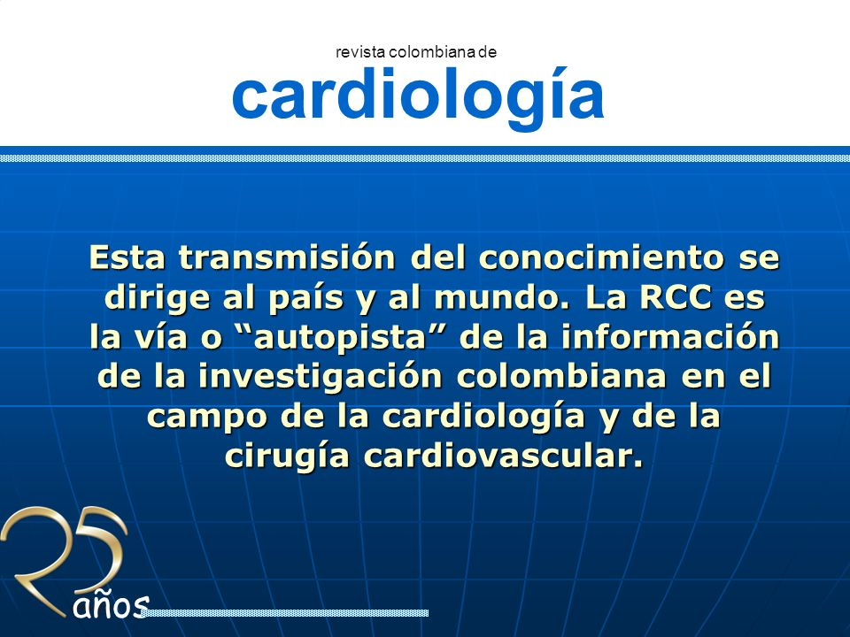 cardiología revista colombiana de años Artículos publicados periodo 1985-2010 Aproximadamente 780 artículos, que incluyen artículos originales de investigación en todas las áreas de la cardiología, de sus subespecialidades y cirugía cardiovascular.