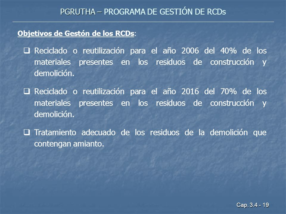 Cap. 3.4 - 19 PGRUTHA – PGRUTHA – PROGRAMA DE GESTIÓN DE RCDs Objetivos de Gestón de los RCDs: Reciclado o reutilización para el año 2006 del 40% de l