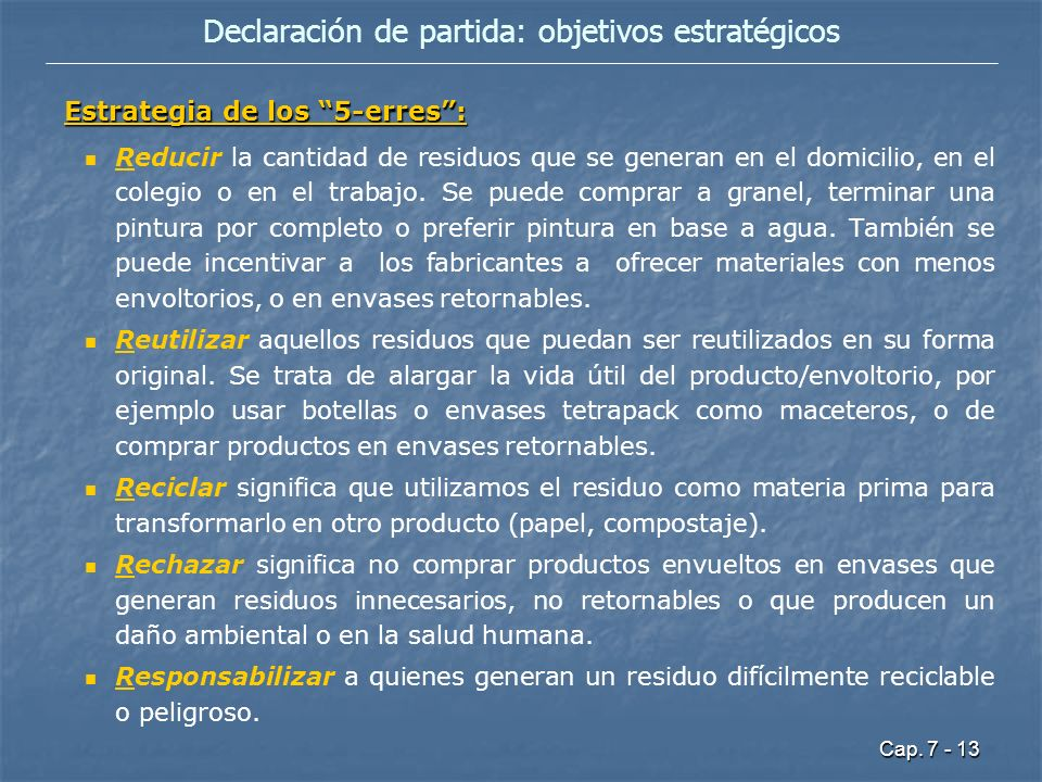 Cap. 7 - 13 Declaración de partida: objetivos estratégicos Estrategia de los 5-erres: Reducir la cantidad de residuos que se generan en el domicilio,
