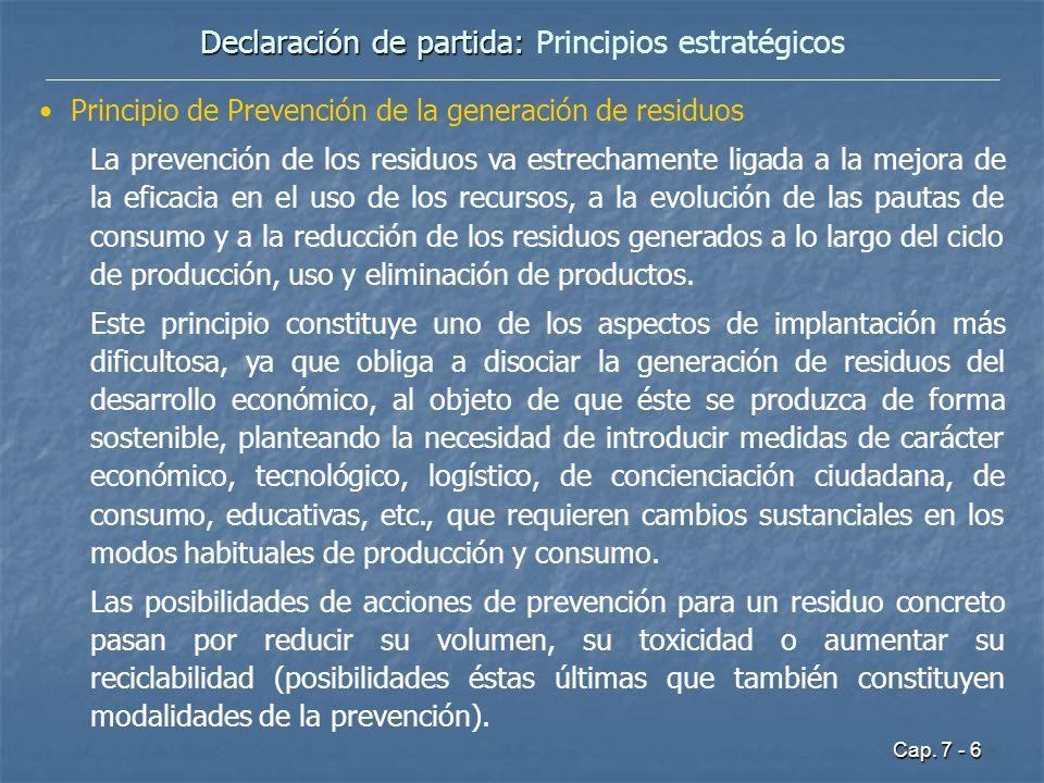 Cap. 7 - 6 Declaración de partida: Declaración de partida: Principios estratégicos Principio de Prevención de la generación de residuos La prevención