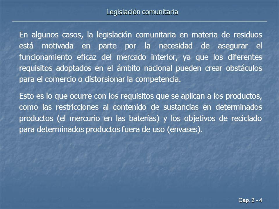 Cap. 2 - 4 Legislación comunitaria En algunos casos, la legislación comunitaria en materia de residuos está motivada en parte por la necesidad de aseg