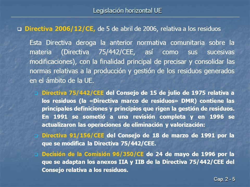 Cap. 2 - 5 Legislación horizontal UE Directiva 2006/12/CE, de 5 de abril de 2006, relativa a los residuos Esta Directiva deroga la anterior normativa
