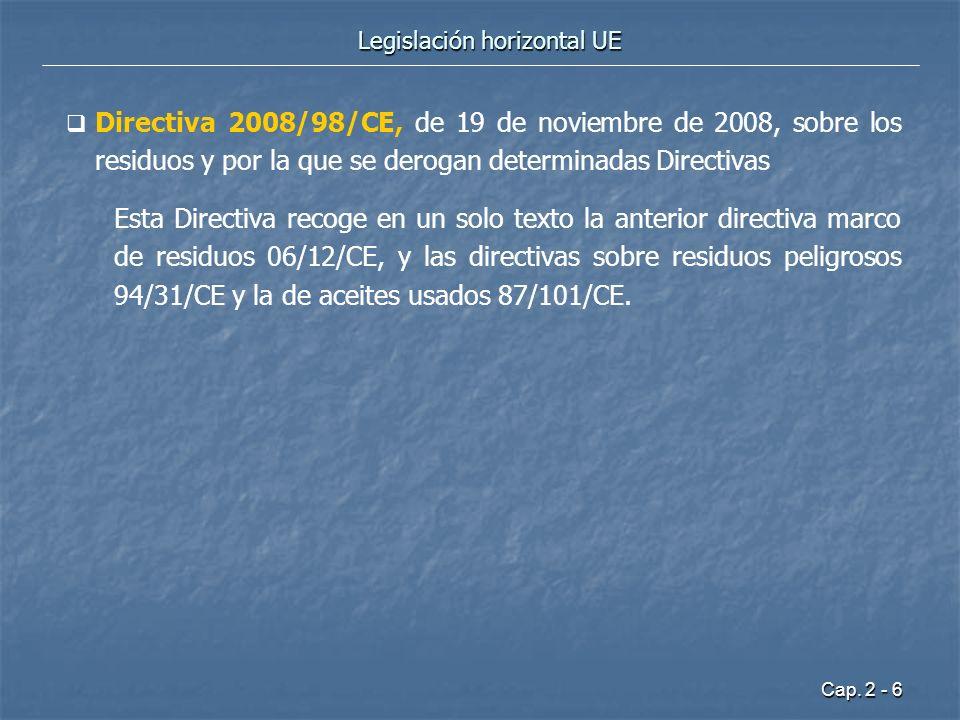 Cap. 2 - 6 Legislación horizontal UE Directiva 2008/98/CE, de 19 de noviembre de 2008, sobre los residuos y por la que se derogan determinadas Directi