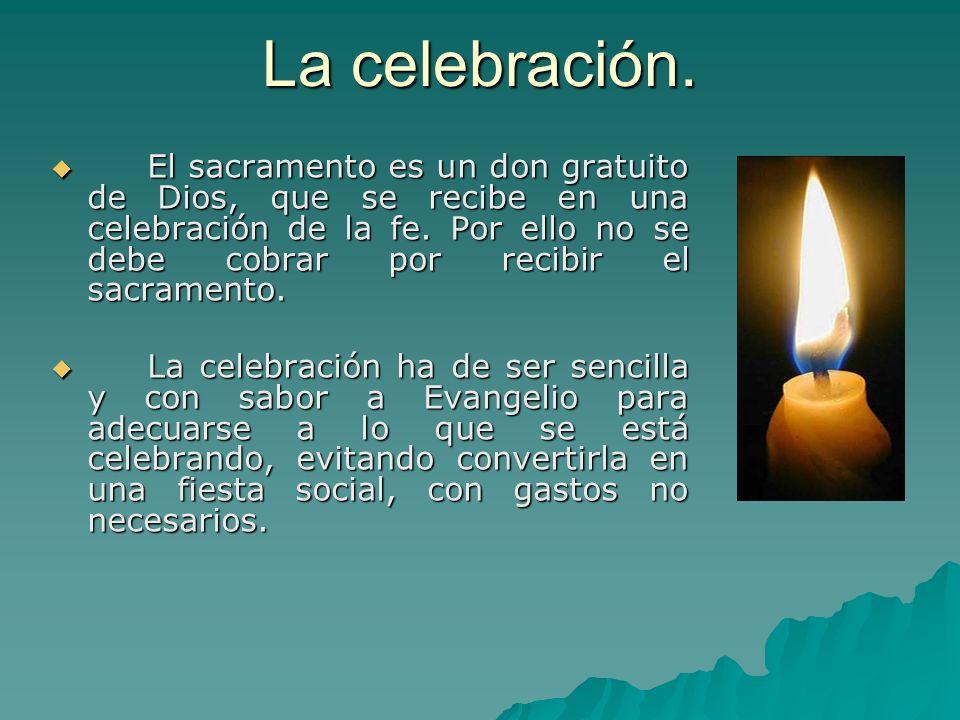 La celebración. El sacramento es un don gratuito de Dios, que se recibe en una celebración de la fe. Por ello no se debe cobrar por recibir el sacrame
