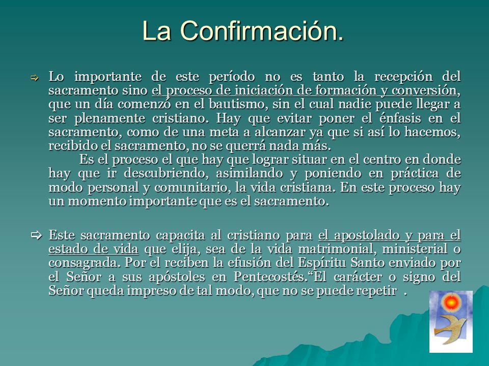 La Confirmación. Lo importante de este período no es tanto la recepción del sacramento sino el proceso de iniciación de formación y conversión, que un