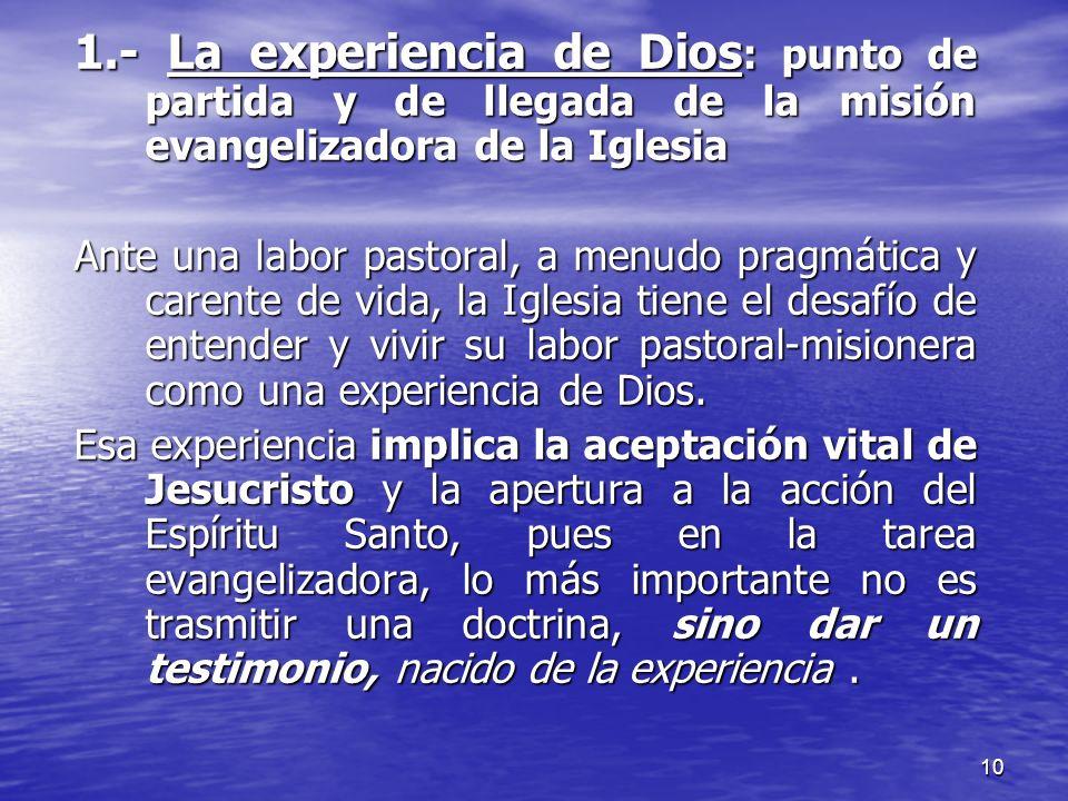 10 1.- La experiencia de Dios : punto de partida y de llegada de la misión evangelizadora de la Iglesia Ante una labor pastoral, a menudo pragmática y