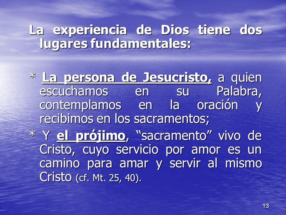 13 La experiencia de Dios tiene dos lugares fundamentales: * La persona de Jesucristo, a quien escuchamos en su Palabra, contemplamos en la oración y