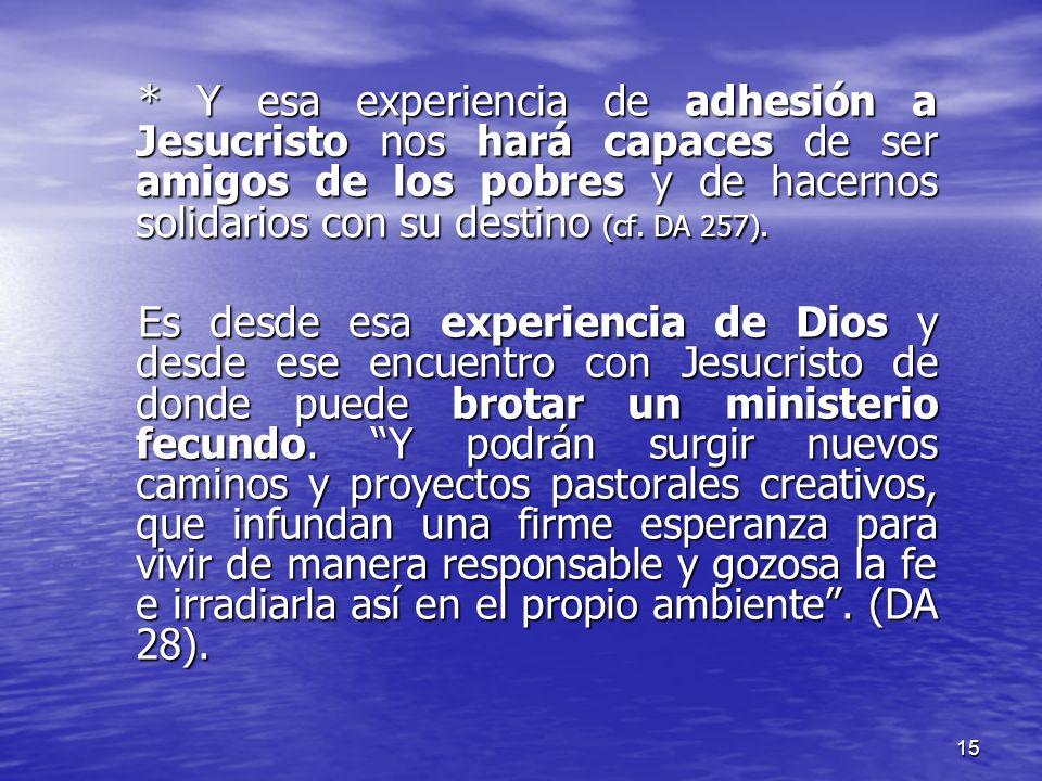 15 * Y esa experiencia de adhesión a Jesucristo nos hará capaces de ser amigos de los pobres y de hacernos solidarios con su destino (cf. DA 257). Es