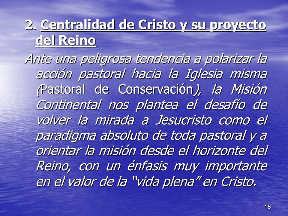 16 2. Centralidad de Cristo y su proyecto del Reino Ante una peligrosa tendencia a polarizar la acción pastoral hacia la Iglesia misma (Pastoral de Co
