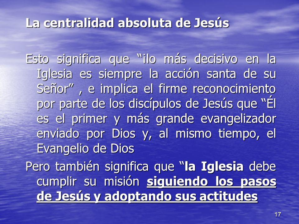 17 La centralidad absoluta de Jesús Esto significa que ¡lo más decisivo en la Iglesia es siempre la acción santa de su Señor, e implica el firme recon