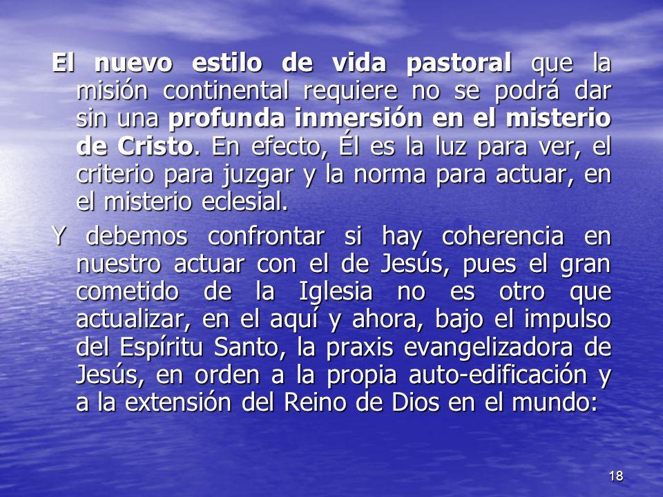 18 El nuevo estilo de vida pastoral que la misión continental requiere no se podrá dar sin una profunda inmersión en el misterio de Cristo. En efecto,