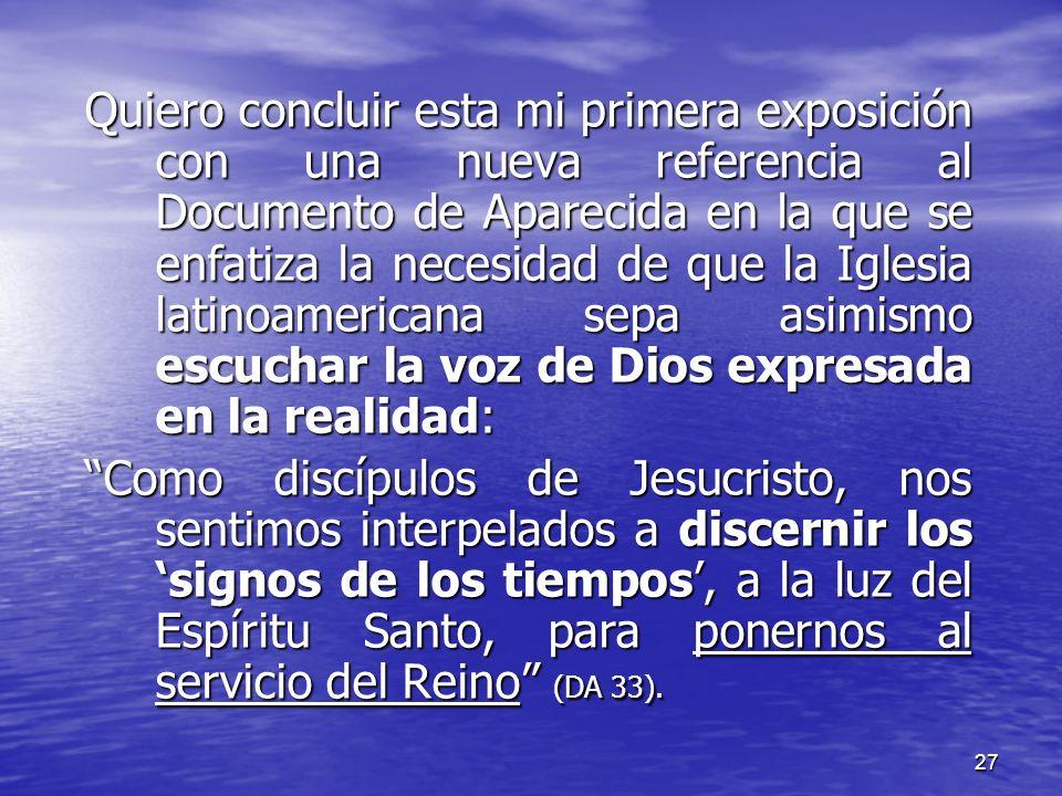 27 Quiero concluir esta mi primera exposición con una nueva referencia al Documento de Aparecida en la que se enfatiza la necesidad de que la Iglesia
