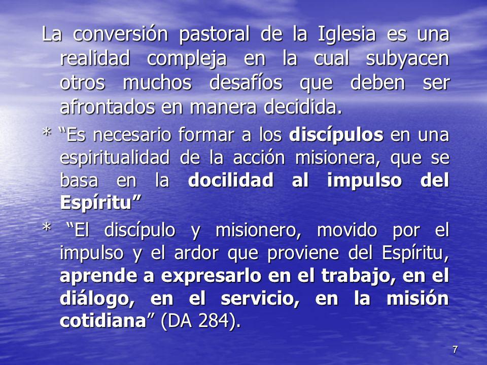 7 La conversión pastoral de la Iglesia es una realidad compleja en la cual subyacen otros muchos desafíos que deben ser afrontados en manera decidida.