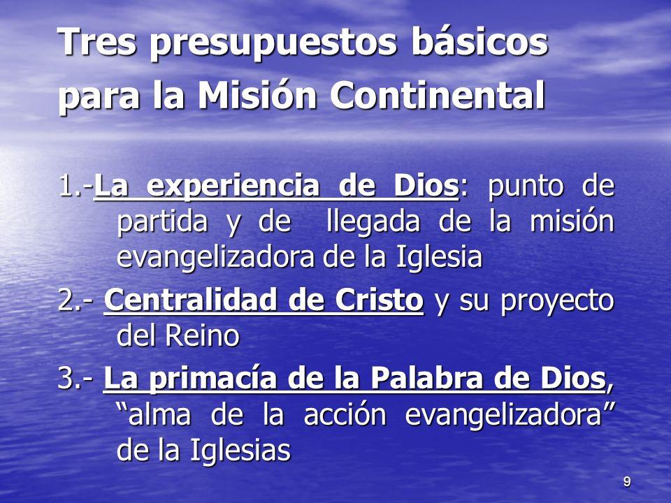 9 Tres presupuestos básicos para la Misión Continental 1.-La experiencia de Dios: punto de partida y de llegada de la misión evangelizadora de la Igle
