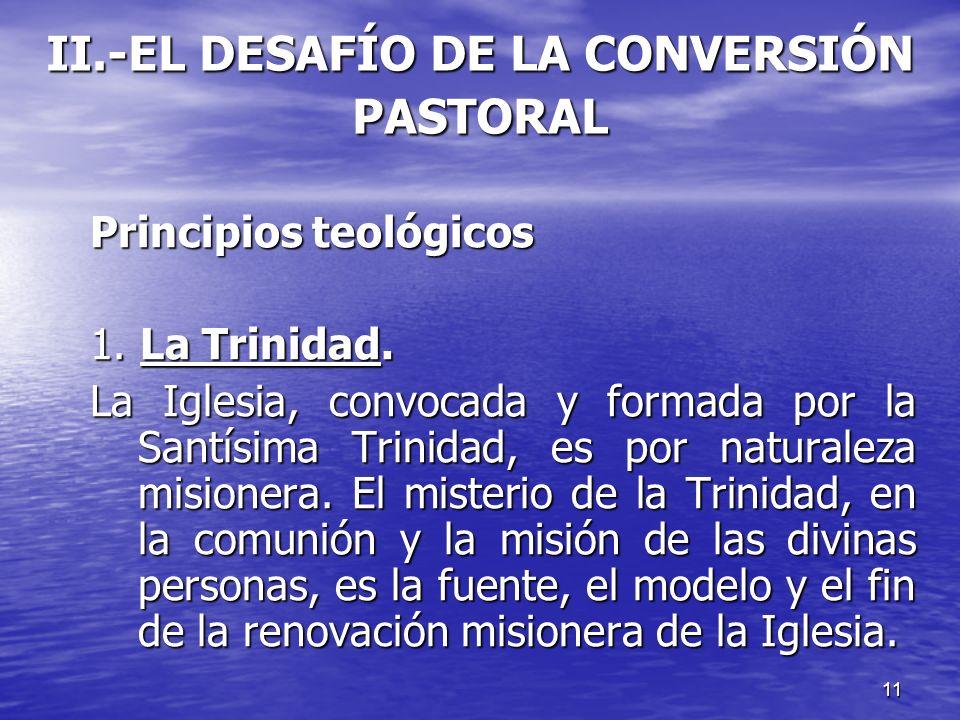 11 II.-EL DESAFÍO DE LA CONVERSIÓN PASTORAL Principios teológicos 1. La Trinidad. La Iglesia, convocada y formada por la Santísima Trinidad, es por na