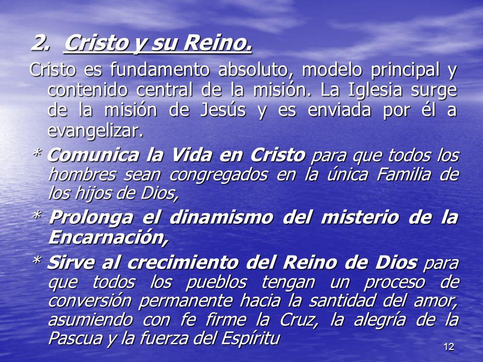 12 2. Cristo y su Reino. Cristo es fundamento absoluto, modelo principal y contenido central de la misión. La Iglesia surge de la misión de Jesús y es