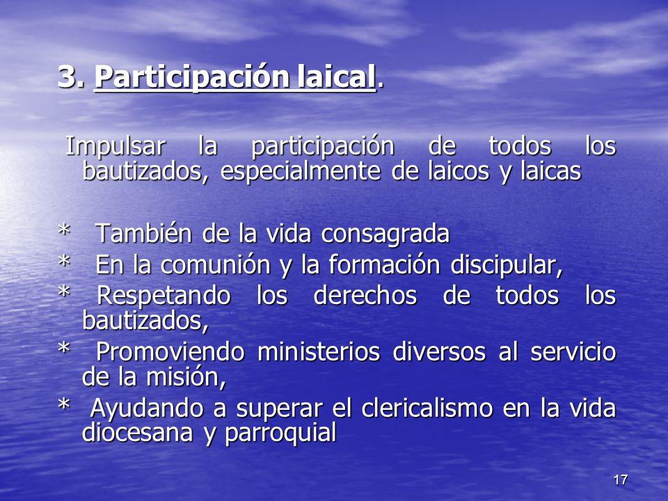 17 3. Participación laical. Impulsar la participación de todos los bautizados, especialmente de laicos y laicas Impulsar la participación de todos los