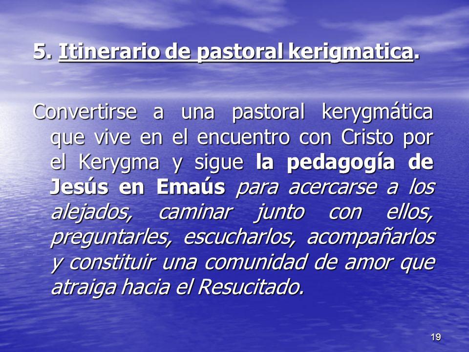 19 5. Itinerario de pastoral kerigmatica. Convertirse a una pastoral kerygmática que vive en el encuentro con Cristo por el Kerygma y sigue la pedagog