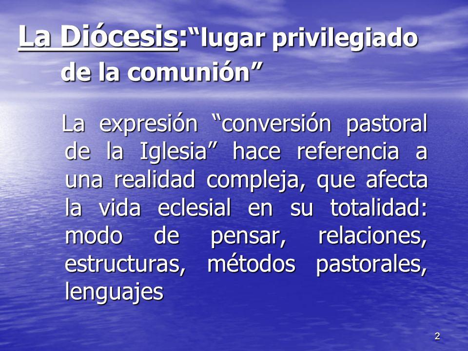 2 La Diócesis: lugar privilegiado de la comunión La expresión conversión pastoral de la Iglesia hace referencia a una realidad compleja, que afecta la
