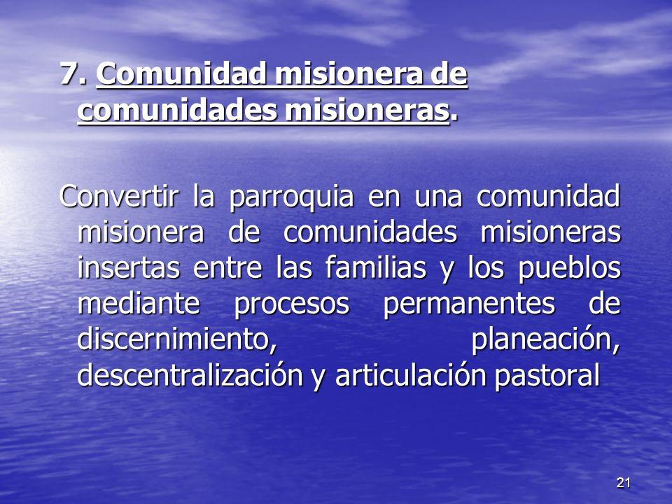 21 7. Comunidad misionera de comunidades misioneras. Convertir la parroquia en una comunidad misionera de comunidades misioneras insertas entre las fa