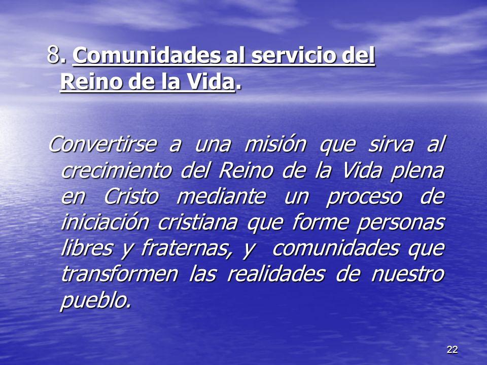 22 8. Comunidades al servicio del Reino de la Vida. Convertirse a una misión que sirva al crecimiento del Reino de la Vida plena en Cristo mediante un