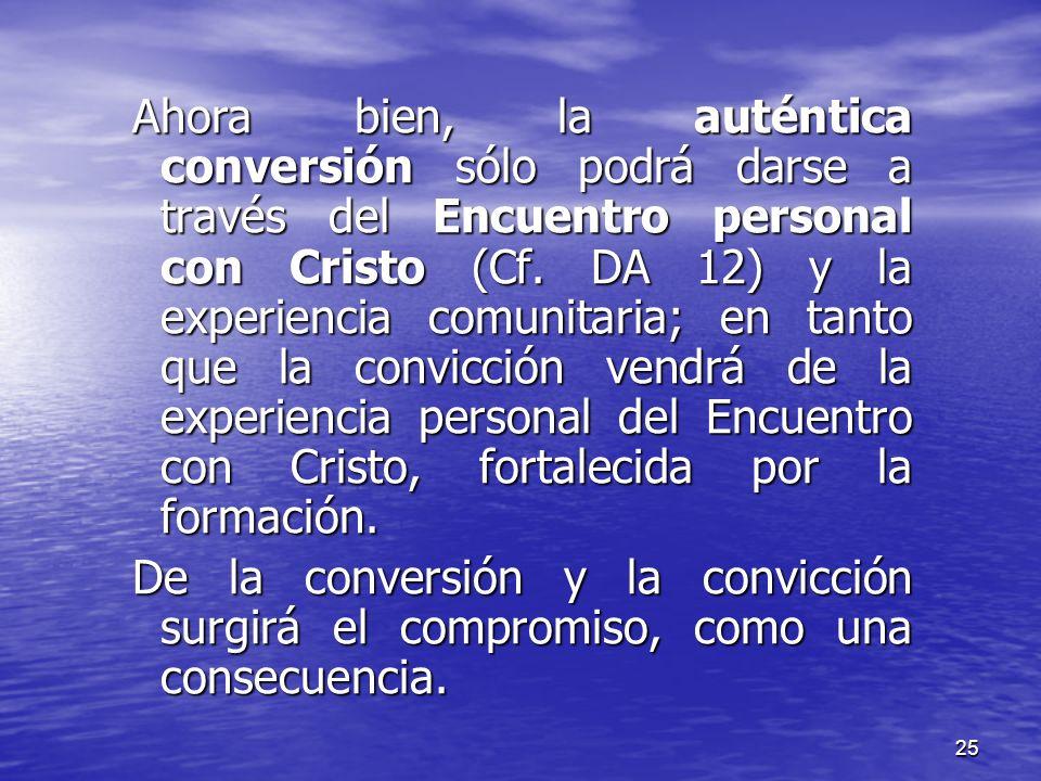 25 Ahora bien, la auténtica conversión sólo podrá darse a través del Encuentro personal con Cristo (Cf. DA 12) y la experiencia comunitaria; en tanto