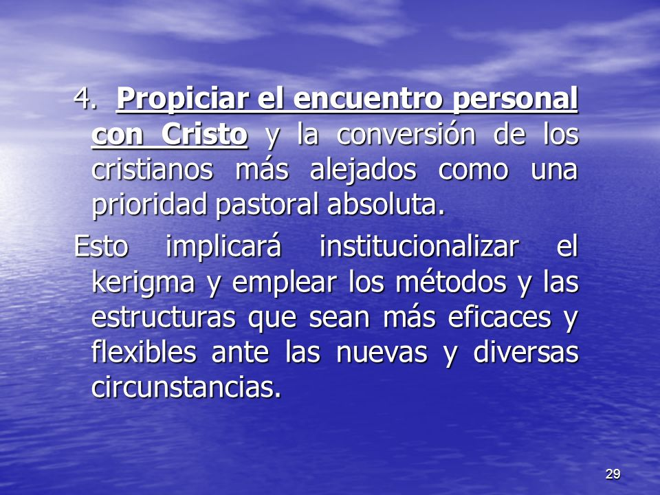 29 4. Propiciar el encuentro personal con Cristo y la conversión de los cristianos más alejados como una prioridad pastoral absoluta. Esto implicará i