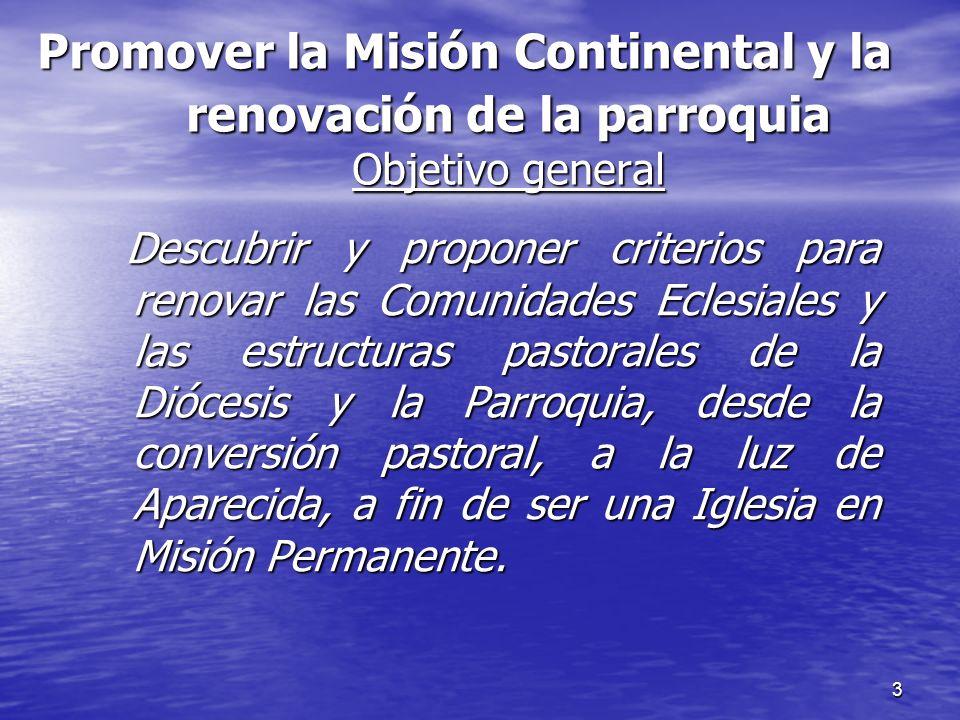 3 Promover la Misión Continental y la renovación de la parroquia Objetivo general Descubrir y proponer criterios para renovar las Comunidades Eclesial