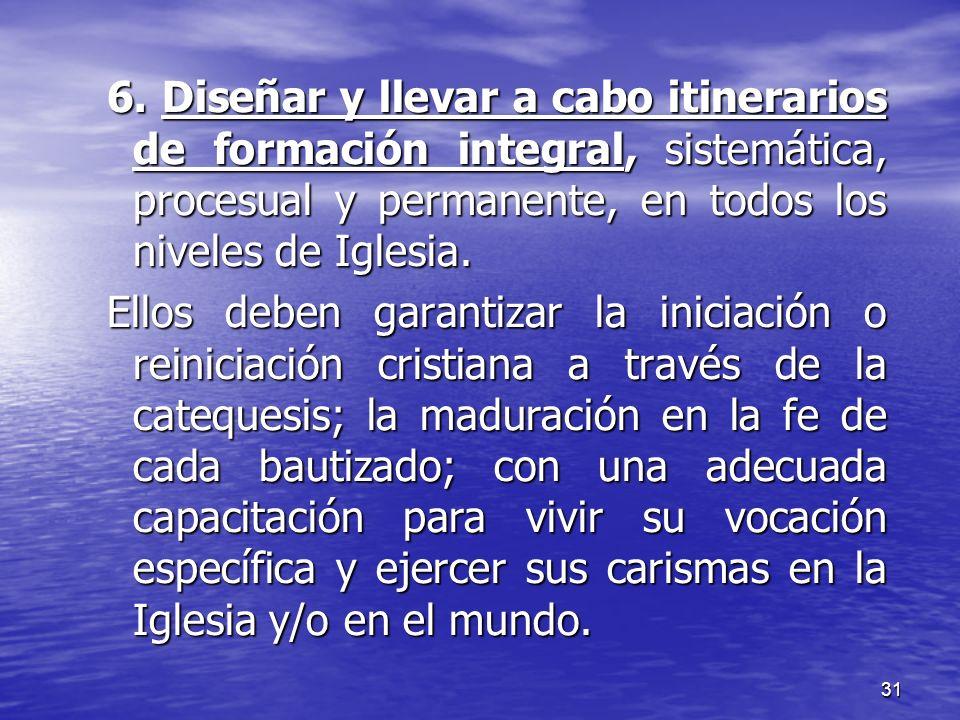 31 6. Diseñar y llevar a cabo itinerarios de formación integral, sistemática, procesual y permanente, en todos los niveles de Iglesia. Ellos deben gar