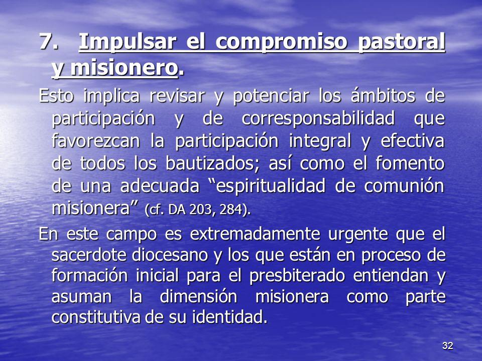32 7. Impulsar el compromiso pastoral y misionero. Esto implica revisar y potenciar los ámbitos de participación y de corresponsabilidad que favorezca